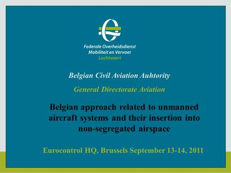 Eurocontrol HQ, Brussels September 13-14, 2011 Belgian Civil Aviation Auhtority General Directorate Aviation Belgian approach related to unmanned aircraft.