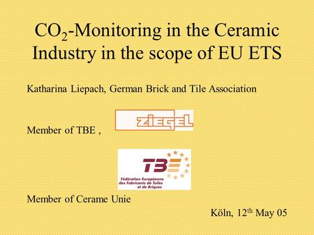CO 2 -Monitoring in the Ceramic Industry in the scope of EU ETS Katharina Liepach, German Brick and Tile Association Member of TBE, Member of Cerame Unie.