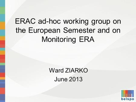 ERAC ad-hoc working group on the European Semester and on Monitoring ERA Ward ZIARKO June 2013.