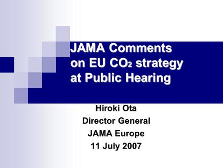 JAMA Comments on EU CO 2 strategy at Public Hearing Hiroki Ota Director General JAMA Europe 11 July 2007.