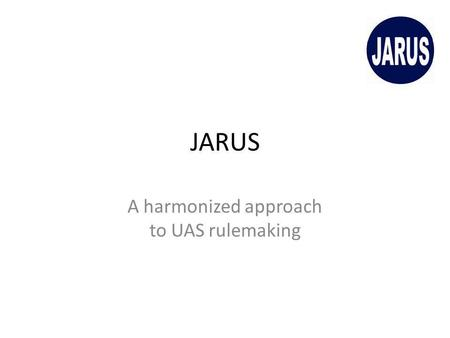 JARUS A harmonized approach to UAS rulemaking. What is JARUS? JARUS is the Joint Authorities for Rulemaking on Unmanned Systems The group aims at drafting.