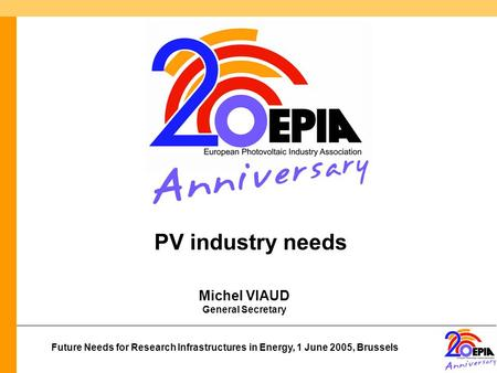 Future Needs for Research Infrastructures in Energy, 1 June 2005, Brussels Michel VIAUD General Secretary PV industry needs.