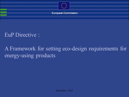 December 2005 EuP Directive : A Framework for setting eco-design requirements for energy-using products European Commission.