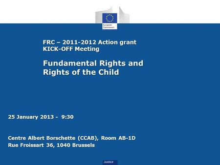 FRC – 2011-2012 Action grant KICK-OFF Meeting Fundamental Rights and Rights of the Child 25 January 2013 - 9:30 Centre Albert Borschette (CCAB), Room AB-1D.