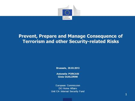 1 Prevent, Prepare and Manage Consequence of Terrorism and other Security-related Risks Brussels, 20.03.2013 Antonella PORCASI Gioia GUALDRINI European.