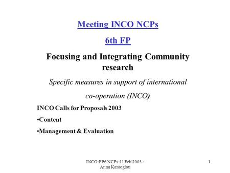 INCO-FP6 NCPs-11 Feb 2003 - Anna Karaoglou 1 Meeting INCO NCPs 6th FP Focusing and Integrating Community research Specific measures in support of international.