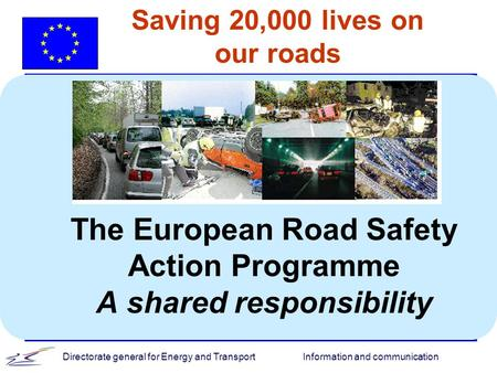 Information and communicationDirectorate general for Energy and Transport Saving 20,000 lives on our roads The European Road Safety Action Programme A.