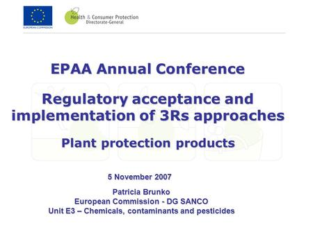 EPAA Annual Conference Regulatory acceptance and implementation of 3Rs approaches Plant protection products Patricia Brunko European Commission - DG SANCO.