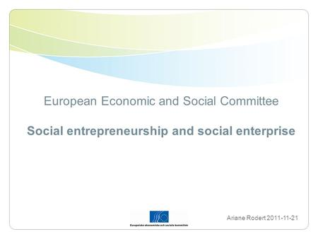 European Economic and Social Committee Social entrepreneurship and social enterprise Ariane Rodert 2011-11-21.