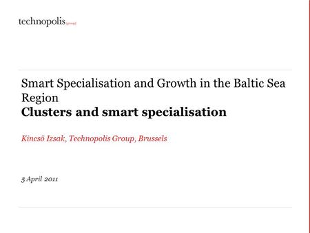 Smart Specialisation and Growth in the Baltic Sea Region Clusters and smart specialisation Kincsö Izsak, Technopolis Group, Brussels 5 April 2011.
