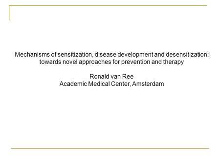 Mechanisms of sensitization, disease development and desensitization: towards novel approaches for prevention and therapy Ronald van Ree Academic Medical.