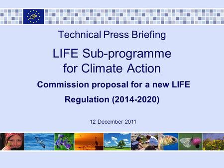 Technical Press Briefing LIFE Sub-programme for Climate Action Commission proposal for a new LIFE Regulation (2014-2020) 12 December 2011.