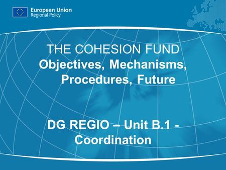 1 THE COHESION FUND Objectives, Mechanisms, Procedures, Future DG REGIO – Unit B.1 - Coordination.