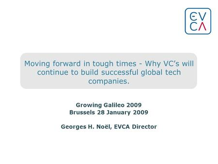 Moving forward in tough times - Why VCs will continue to build successful global tech companies. Growing Galileo 2009 Brussels 28 January 2009 Georges.
