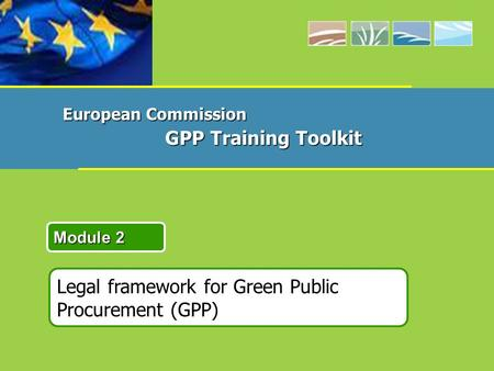 Legal framework for Green Public Procurement (GPP) Module 2 European Commission GPP Training Toolkit.