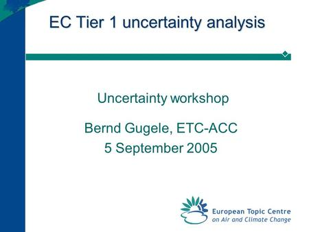 EC Tier 1 uncertainty analysis Uncertainty workshop Bernd Gugele, ETC-ACC 5 September 2005.