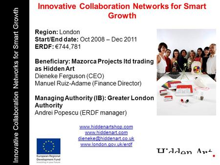 Region: London Start/End date: Oct 2008 – Dec 2011 ERDF: 744,781 Beneficiary: Mazorca Projects ltd trading as Hidden Art Dieneke Ferguson (CEO) Manuel.