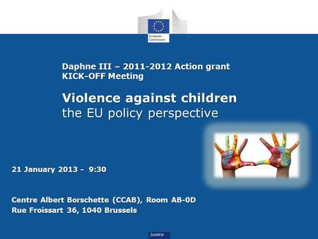Daphne III – 2011-2012 Action grant KICK-OFF Meeting Violence against children the EU policy perspective 21 January 2013 - 9:30 Centre Albert Borschette.