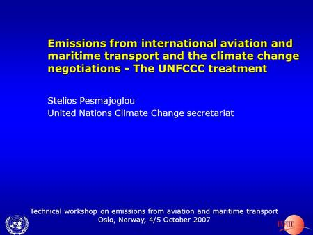 Technical workshop on emissions from aviation and maritime transport Oslo, Norway, 4/5 October 2007 Emissions from international aviation and maritime.