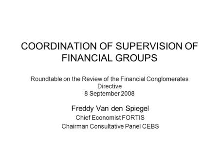 COORDINATION OF SUPERVISION OF FINANCIAL GROUPS Roundtable on the Review of the Financial Conglomerates Directive 8 September 2008 Freddy Van den Spiegel.