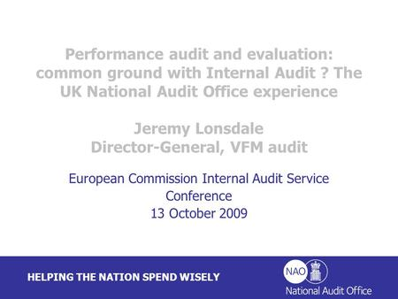HELPING THE NATION SPEND WISELY Performance audit and evaluation: common ground with Internal Audit ? The UK National Audit Office experience Jeremy Lonsdale.