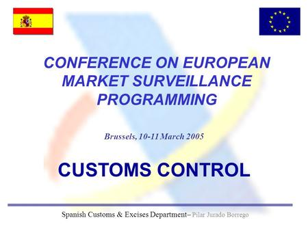 Brussels, 10-11 March 2005 Spanish Customs & Excises Department– Pilar Jurado Borrego CONFERENCE ON EUROPEAN MARKET SURVEILLANCE PROGRAMMING CUSTOMS CONTROL.