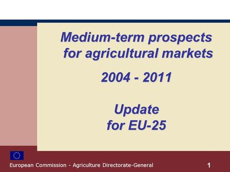 Medium-term prospects for agricultural markets 2004 - 2011 Update for EU-25 1 European Commission - Agriculture Directorate-General.