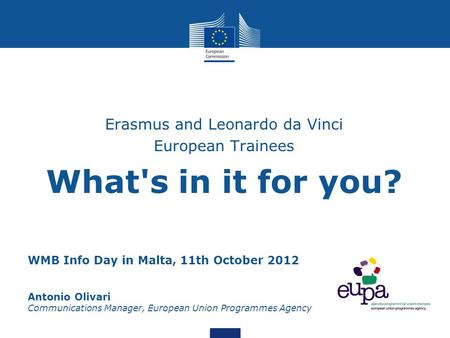 WMB Info Day in Malta, 11th October 2012 Antonio Olivari Communications Manager, European Union Programmes Agency Erasmus and Leonardo da Vinci European.