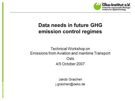 Data needs in future GHG emission control regimes Technical Workshop on Emissions from Aviation and maritime Transport Oslo 4/5 October 2007 Jakob Graichen.