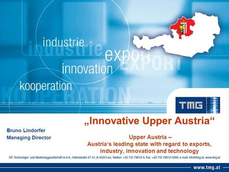 Innovative Upper Austria Upper Austria – Austrias leading state with regard to exports, industry, innovation and technology Bruno Lindorfer Managing Director.