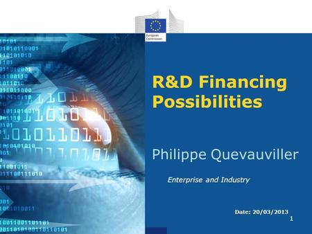 1 R&D Financing Possibilities Philippe Quevauviller Date: 20/03/2013 Enterprise and Industry.