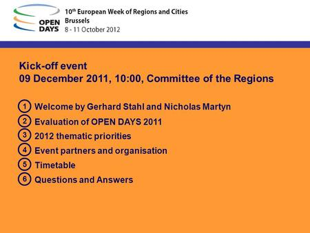 Kick-off event 09 December 2011, 10:00, Committee of the Regions Welcome by Gerhard Stahl and Nicholas Martyn Evaluation of OPEN DAYS 2011 2012 thematic.