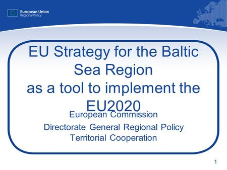 1 EU Strategy for the Baltic Sea Region as a tool to implement the EU2020 European Commission Directorate General Regional Policy Territorial Cooperation.