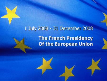 The French Presidency Of the European Union 1 July 2008 - 31 December 2008.
