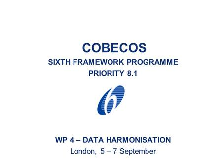 COBECOS SIXTH FRAMEWORK PROGRAMME PRIORITY 8.1 WP 4 – DATA HARMONISATION London, 5 – 7 September.