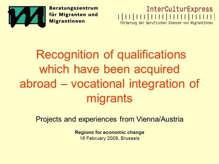 Recognition of qualifications which have been acquired abroad – vocational integration of migrants Projects and experiences from Vienna/Austria Regions.