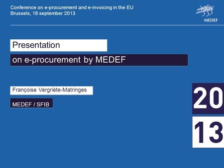 Presentation on e-procurement by MEDEF Françoise Vergriète-Matringes MEDEF / SFIB Conference on e-procurement and e-invoicing in the EU Brussels, 18 september.