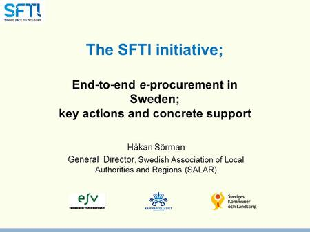 The SFTI initiative; End-to-end e-procurement in Sweden; key actions and concrete support Håkan Sörman General Director, Swedish Association of Local Authorities.