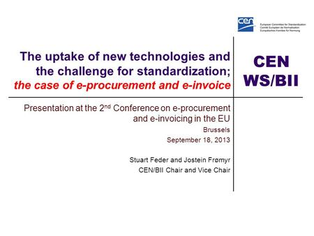 CEN WS/BII The uptake of new technologies and the challenge for standardization ; the case of e-procurement and e-invoice Presentation at the 2 nd Conference.