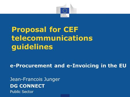 Proposal for CEF telecommunications guidelines e-Procurement and e-Invoicing in the EU Jean-Francois Junger DG CONNECT Public Sector.