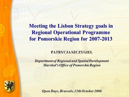 Meeting the Lisbon Strategy goals in Regional Operational Programme for Pomorskie Region for 2007-2013 PATRYCJA SZCZYGIEL Department of Regional and Spatial.