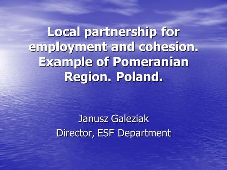 Local partnership for employment and cohesion. Example of Pomeranian Region. Poland. Janusz Galeziak Director, ESF Department.