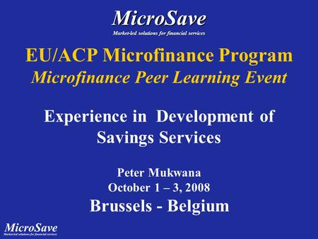 EU/ACP Microfinance Program Microfinance Peer Learning Event Experience in Development of Savings Services Peter Mukwana October 1 – 3, 2008 Brussels -