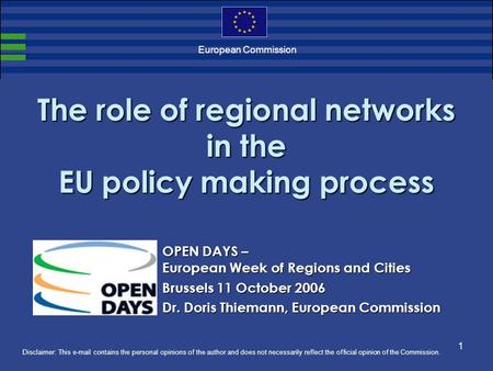 1 European Commission The role of regional networks in the EU policy making process Disclaimer: This e-mail contains the personal opinions of the author.