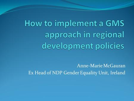 Anne-Marie McGauran Ex Head of NDP Gender Equality Unit, Ireland.