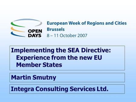 Integra Consulting Services Ltd. Implementing the SEA Directive: Experience from the new EU Member States Martin Smutny.