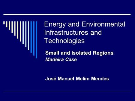 Energy and Environmental Infrastructures and Technologies Small and Isolated Regions Madeira Case José Manuel Melim Mendes.