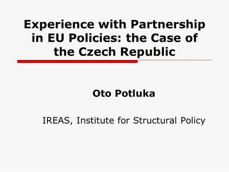 Experience with Partnership in EU Policies: the Case of the Czech Republic Oto Potluka IREAS, Institute for Structural Policy.