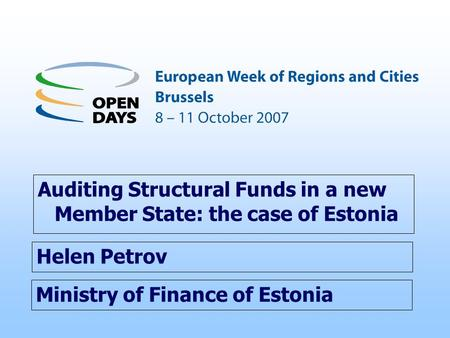 Ministry of Finance of Estonia Auditing Structural Funds in a new Member State: the case of Estonia Helen Petrov.