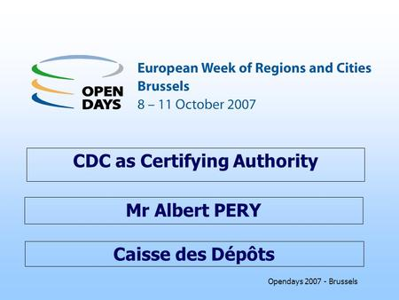 Opendays 2007 - Brussels Caisse des Dépôts CDC as Certifying Authority Mr Albert PERY.